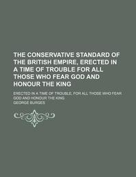 The Conservative Standard of the British Empire, Erected in a Time of Trouble for All Those Who Fear God and Honour the King; Erected in a Time of Tro