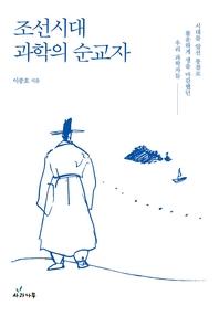 조선시대 과학의 순교자   시대를 앞선 통찰로 불운하게 생을 마감했던 우리 과학자들