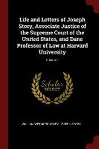 Life and Letters of Joseph Story, Associate Justice of the Supreme Court of the United States, and Dane Professor of Law at Harvard University; Volume