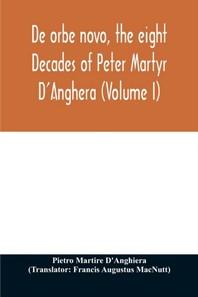De orbe novo, the eight Decades of Peter Martyr D'Anghera (Volume I)