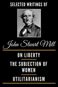 Selected Writings of John Stuart Mill (Deluxe Edition) - On Liberty, the Subjection of Women and Utilitarianism