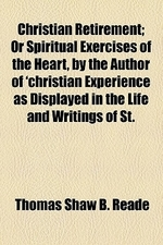 Christian Retirement; Or Spiritual Exercises of the Heart, by the Author of 'Christian Experience as Displayed in the Life and Writings of St. Paul' o