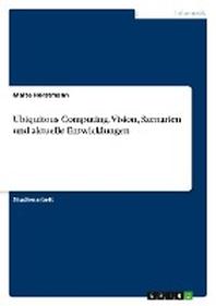 Ubiquitous Computing. Vision, Szenarien und aktuelle Entwicklungen