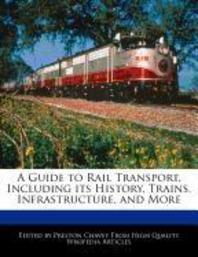 A Guide to Rail Transport, Including Its History, Trains, Infrastructure, and More