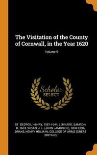 The Visitation of the County of Cornwall, in the Year 1620; Volume 9