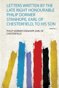 Letters Written by the Late Right Honourable Philip Dormer Stanhope, Earl of Chesterfield, to His Son