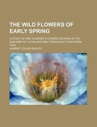 The Wild Flowers of Early Spring; A Study of One Hundred Flowers Growing in the Suburbs of Cleveland and Throughout Northern Ohio