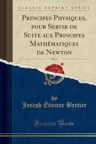 Principes Physiques, Pour Servir de Suite Aux Principes Mathematiques de Newton, Vol. 1 (Classic Reprint)