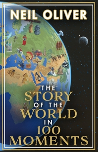 The Story of the World in 100 Moments: The ambitious new book by the bestselling author of The Story of the British Isles