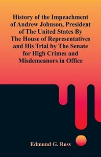 History of the Impeachment of Andrew Johnson, President of The United States By The House Of Representatives and His Trial by The Senate for High Crim