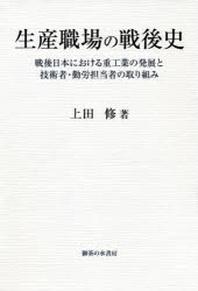 生産職場の戰後史 戰後日本における重工業の發展と技術者.勤勞擔當者の取り組み