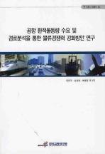 공항 환적물동량 수요 및 경로분석을 통한 물류경쟁력 강화방안 연구