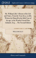 Mr. William Lilly's History of his Life and Times, From the Year 1602, to 1681. Written by Himself in the 66th Year of his age, to his Worthy Friend E