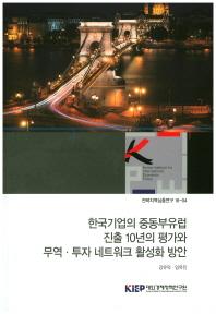 한국기업의 중동부유럽 진출 10년의 평가와 무역 투자 네트워크 활성화 방안