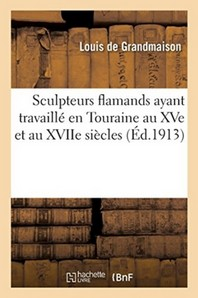 Sculpteurs Flamands Ayant Travaille En Touraine Au Xve Et Au Xviie Siecles. Pierre Minart
