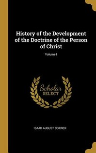 History of the Development of the Doctrine of the Person of Christ; Volume I