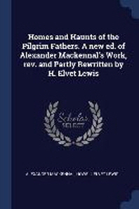 Homes and Haunts of the Pilgrim Fathers. a New Ed. of Alexander Mackennal's Work, Rev. and Partly Rewritten by H. Elvet Lewis
