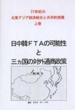 日中韓FTAの可能性と三カ國の對外通商政策 21世紀の北東アジア經濟統合と共存的發展 上卷