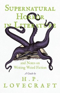 Supernatural Horror in Literature and Notes on Writing Weird Fiction - A Guide by H. P. Lovecraft