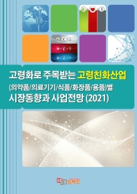 고령화로 주목받는 고령친화산업(의약품/의료기기/식품/화장품/용품)별 시장동향과 사업전망(2021)