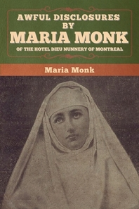 Awful Disclosures by Maria Monk of the Hotel Dieu Nunnery of Montreal