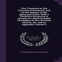 Two Treatises on the Christian Priesthood, and on the Dignity of the Episcopal Order; With a Prefatory Discourse in Answer to a Book Entitled the Righ