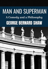MAN AND SUPERMAN A COMEDY AND A PHILOSOPHY George Bernard Shaw
