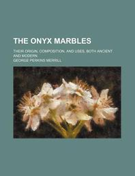 The Onyx Marbles; Their Origin, Composition, and Uses, Both Ancient and Modern