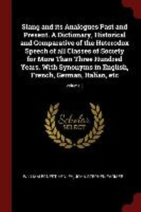 Slang and Its Analogues Past and Present. a Dictionary, Historical and Comparative of the Heterodox Speech of All Classes of Society for More Than Thr