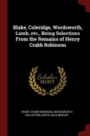 Blake, Coleridge, Wordsworth, Lamb, Etc., Being Selections from the Remains of Henry Crabb Robinson