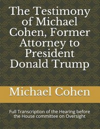 The Testimony of Michael Cohen, Former Attorney to President Donald Trump