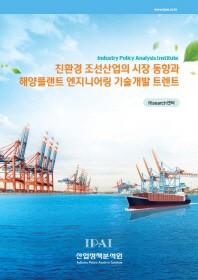 친환경 조선산업의 시장 동향과 해양플랜트 엔지니어링 기술개발 트렌트