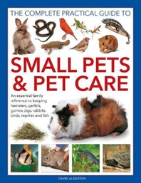 The Complete Practical Guide to Small Pets and Pet Care