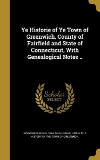 Ye Historie of Ye Town of Greenwich, County of Fairfield and State of Connecticut, with Genealogical Notes ..