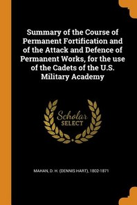 Summary of the Course of Permanent Fortification and of the Attack and Defence of Permanent Works, for the Use of the Cadets of the U.S. Military Acad