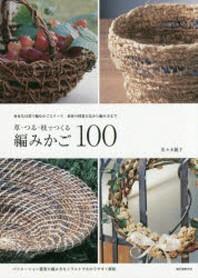 草.つる.枝でつくる編みかご100 身近な自然で編むかごとリ-ス 素材の採集方法から編み方まで