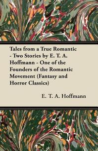 Tales from a True Romantic - Two Stories by E. T. A. Hoffmann - One of the Founders of the Romantic Movement (Fantasy and Horror Classics)