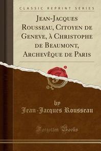 Jean-Jacques Rousseau, Citoyen de Geneve, a Christophe de Beaumont, Archeveque de Paris (Classic Reprint)