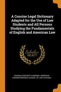 A Concise Legal Dictionary Adapted for the Use of Law Students and All Persons Studying the Fundamentals of English and American Law
