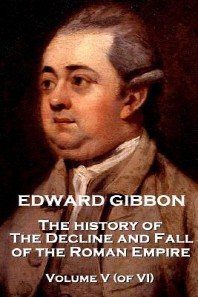 Edward Gibbon - The History of the Decline and Fall of the Roman Empire - Volume V (of VI)