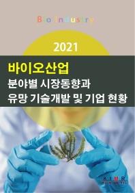 바이오산업 분야별 시장동향과 유망 기술개발 및 기업 현황(2021)