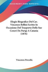 Elogio Biografico Del Cav. Vincenzo Bellini Scritto In Occasione Del Trasporto Delle Sue Ceneri Da Parigi A Catania (1876)