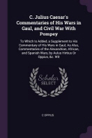 C. Julius Caesar's Commentaries of His Wars in Gaul, and Civil War with Pompey