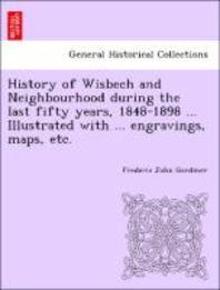 History of Wisbech and Neighbourhood During the Last Fifty Years, 1848-1898 ... Illustrated with ... Engravings, Maps, Etc.