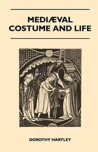 Mediaeval Costume and Life - A Review of Their Social Aspects Arranged Under Various Classes and Workers - With Instructions for Making Numerous Types