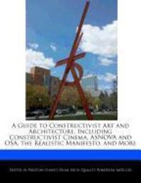 A Guide to Constructivist Art and Architecture, Including Constructivist Cinema, Asnova and Osa, the Realistic Manifesto, and More