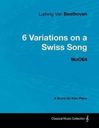 Ludwig Van Beethoven - 6 Variations on a Swiss Song - WoO 64 - A Score for Solo Piano;With a Biography by Joseph Otten