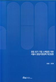 창업 초기 기업 스케일업 위한 서울시 창업지원정책 개선방향