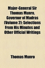 Major-General Sir Thomas Munro, Governor of Madras (Volume 2); Selections from His Minutes and Other Official Writings