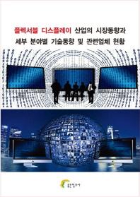 플렉서블 디스플레이 산업의 시장동향과 세부 분야별 기술동향 및 관련업체 현황